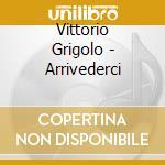 Arrivederci cd musicale di Vittorio Grigolo