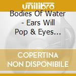 Bodies Of Water - Ears Will Pop & Eyes Will Blink cd musicale di BODIES OF WATER