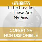 These are my sins cd musicale di I THE BREATHER
