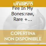 FIRE IN MY BONES:RAW, RARE + OTHERWORLDL  cd musicale di Artisti Vari