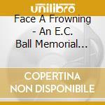 FACE A FROWNING/AN E.C.BALL MEMORIAL ALB  cd musicale di Artisti Vari