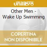 CD - OTHER MEN - WAKE UP SWIMMING cd musicale di Men Other
