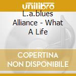 WHAT A LIFE cd musicale di L.A. BLUES ALLIANCE