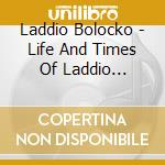 LIFE AND TIMES OF LADDIO BOLOCKO          cd musicale di Bolocko Laddio