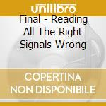 READING ALL THE RIGHT SIGNALS WRONG       cd musicale di FINAL