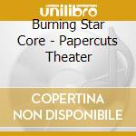 PAPERCUTS THEATER                         cd musicale di BURNING STAR CORE