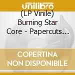 (LP VINILE) PAPERCUTS THEATER                         lp vinile di BURNING STAR CORE