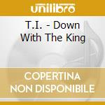 Down with the king cd musicale di T.i.