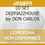 DJ SET DEEPJAZZHOUSE by DON CARLOS cd musicale di Don Carlos