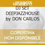 DJ SET DEEPJAZZHOUSE by DON CARLOS cd musicale di Don Carlos