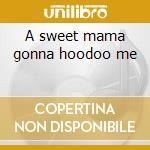 A sweet mama gonna hoodoo me cd musicale