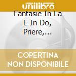 FANTASIE IN LA E IN DO, PRIERE, CANTABIL cd musicale di CÉsar Franck