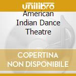 AMERICAN INDIAN DANCE THEATRE cd musicale di ARTISTI VARI