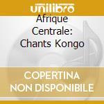 AFRIQUE CENTRALE: CHANTS KONGO cd musicale di ARTISTI VARI