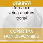 Romania: string quatuor transi cd musicale di Artisti Vari