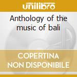 Anthology of the music of bali cd musicale di Artisti Vari
