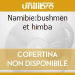 Namibie:bushmen et himba cd musicale di Artisti Vari