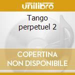 Tango perpetuel 2 cd musicale di Artisti Vari