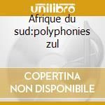 Afrique du sud:polyphonies zul cd musicale di Artisti Vari