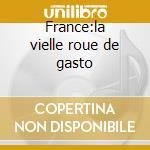 France:la vielle roue de gasto cd musicale di Artisti Vari