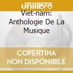 VIET-NAM: ANTHOLOGIE DE LA MUSIQUE cd musicale di ARTISTI VARI