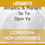 Amadou & Mariam - Se Te Djon Ye cd musicale di AMADOU & MARIAM