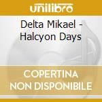 Delta Mikael - Halcyon Days cd musicale di DELTA MIKAEL