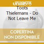 Do not leave me cd musicale di Toots Thielemans