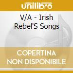 V/A - Irish Rebel'S Songs cd musicale