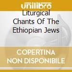 LITURGICAL CHANTS OF THE ETHIOPIAN JEWS cd musicale di ARTISTI VARI