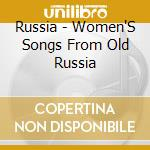 RUSSIA - WOMEN'S SONGS FROM OLD RUSSIA cd musicale di ARTISTI VARI