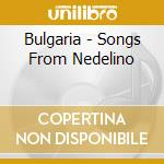 BULGARIA - SONGS FROM NEDELINO / TRADITI cd musicale di ARTISTI VARI