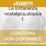 La lontananza nostalgica,utopica f. cd musicale