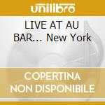 LIVE AT AU BAR... New York cd musicale di ARTISTI VARI