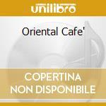 ORIENTAL CAFE' cd musicale di ARTISTI VARI