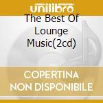 THE BEST OF LOUNGE MUSIC(2CD) cd musicale di ARTISTI VARI