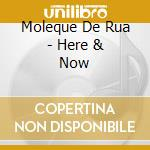 HERE & NOW                                cd musicale di MOLEQUE DE RUA
