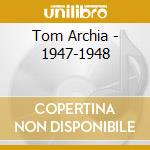 Tom Archia - 1947-1948 cd musicale di TOM ARCHIA