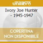 Ivory Joe Hunter - 1945-1947 cd musicale di Ivory joe hunter