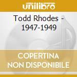 Todd Rhodes - 1947-1949 cd musicale di Rhodes Todd