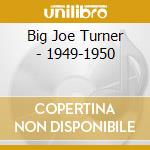 Big Turner - 1949-1950 cd musicale di JOE TURNER