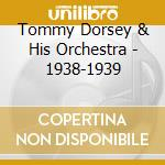 Tommy Dorsey & His Orchestra - 1938-1939 cd musicale di TOMMY DORSEY & HIS O