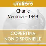 Charlie Ventura - 1949 cd musicale di VENTURA CHARLIE