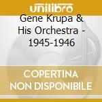 Gene Krupa & His Orchestra - 1945-1946 cd musicale di KRUPA GENE & HIS ORC