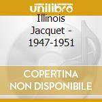 Illinois Jacquet - 1947-1951 cd musicale di JACQUET ILLINOIS