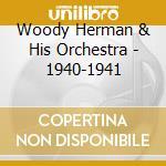 Woody Herman & His Orchestra - 1940-1941 cd musicale di HERMAN WOODY
