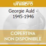 Georgie Auld - 1945-1946 cd musicale di AULD GEORGE