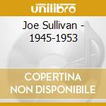 Joe Sullivan - 1945-1953 cd musicale di SULLIVAN JOE