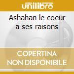 Ashahan le coeur a ses raisons cd musicale di Artisti Vari