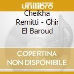 GHIR EL BAROUD                            cd musicale di REMITTI CHEIKHA